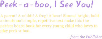 Peek-a-boo, I See You! A parrot! A rabbit! A frog! A bear! Simms' bright, bold animals and simple, repetitive text make this the perfect board book for every young child who loves to play peek-a-boo. —from the Publisher