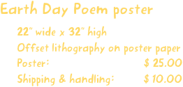 "Earth Day Poem poster 22"" wide x 32"" high Offset lithography on poster paper Poster:                             $ 25.00 Shipping & handling:         $ 10.00"